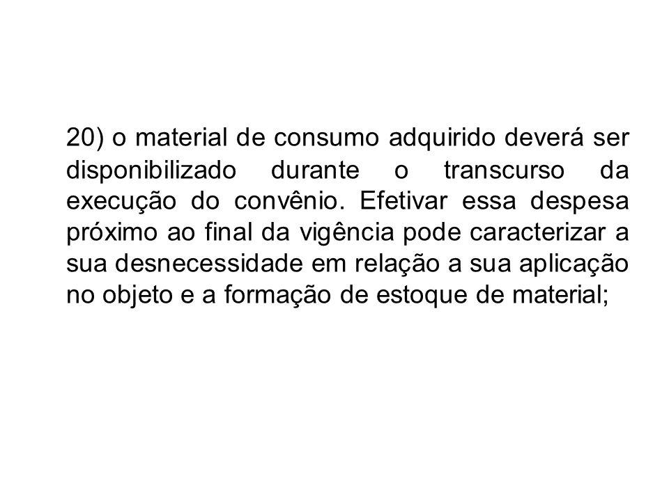 20) o material de consumo adquirido deverá ser disponibilizado durante o transcurso da execução do convênio.