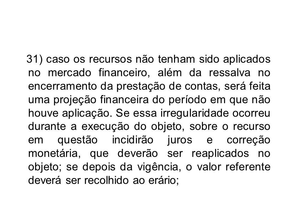 31) caso os recursos não tenham sido aplicados no mercado financeiro, além da ressalva no encerramento da prestação de contas, será feita uma projeção financeira do período em que não houve aplicação.