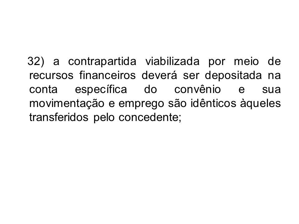 32) a contrapartida viabilizada por meio de recursos financeiros deverá ser depositada na conta específica do convênio e sua movimentação e emprego são idênticos àqueles transferidos pelo concedente;