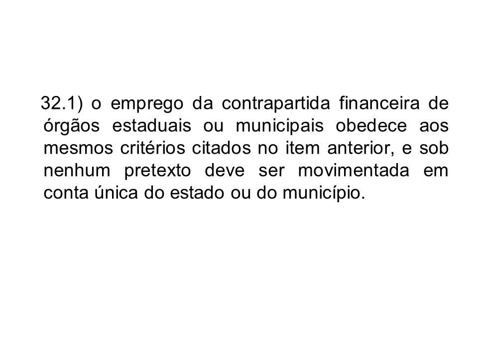 32.1) o emprego da contrapartida financeira de órgãos estaduais ou municipais obedece aos mesmos critérios citados no item anterior, e sob nenhum pretexto deve ser movimentada em conta única do estado ou do município.