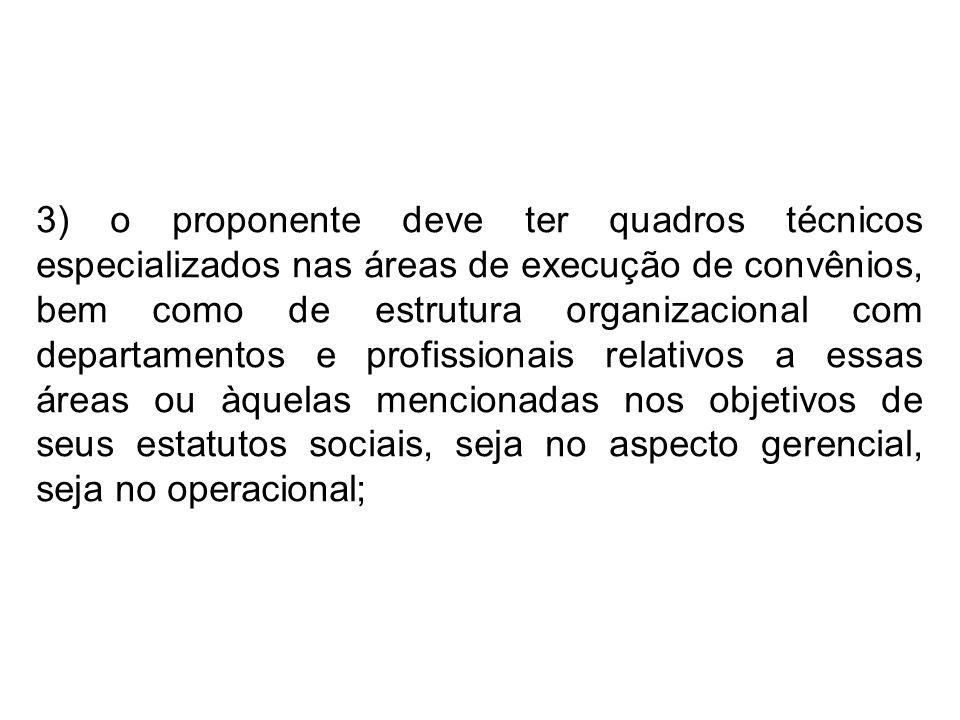 3) o proponente deve ter quadros técnicos especializados nas áreas de execução de convênios, bem como de estrutura organizacional com departamentos e profissionais relativos a essas áreas ou àquelas mencionadas nos objetivos de seus estatutos sociais, seja no aspecto gerencial, seja no operacional;