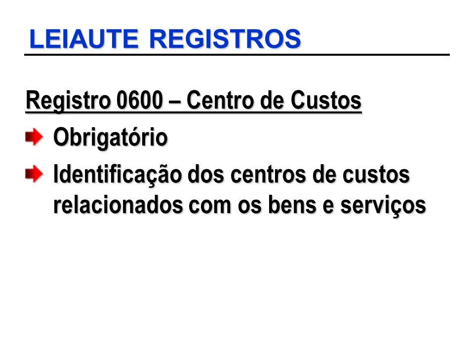 LEIAUTE REGISTROS Registro 0600 – Centro de Custos Obrigatório