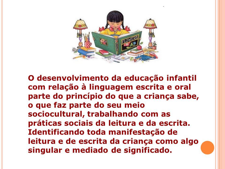O desenvolvimento da educação infantil com relação à linguagem escrita e oral parte do princípio do que a criança sabe, o que faz parte do seu meio sociocultural, trabalhando com as práticas sociais da leitura e da escrita.