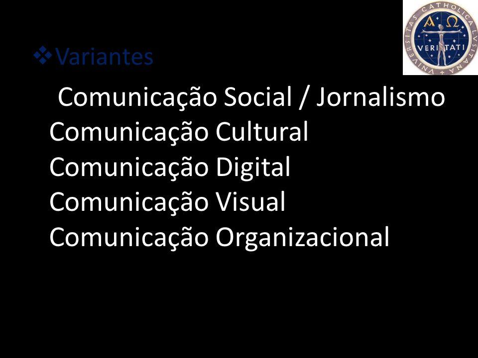 Variantes Comunicação Social / Jornalismo Comunicação Cultural Comunicação Digital Comunicação Visual Comunicação Organizacional.