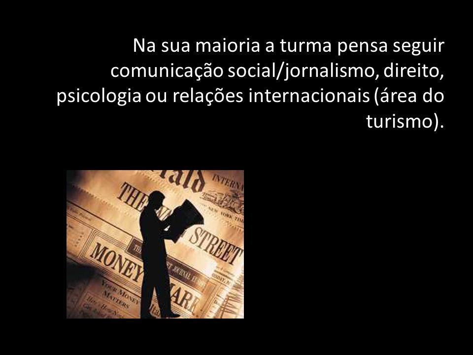 Na sua maioria a turma pensa seguir comunicação social/jornalismo, direito, psicologia ou relações internacionais (área do turismo).