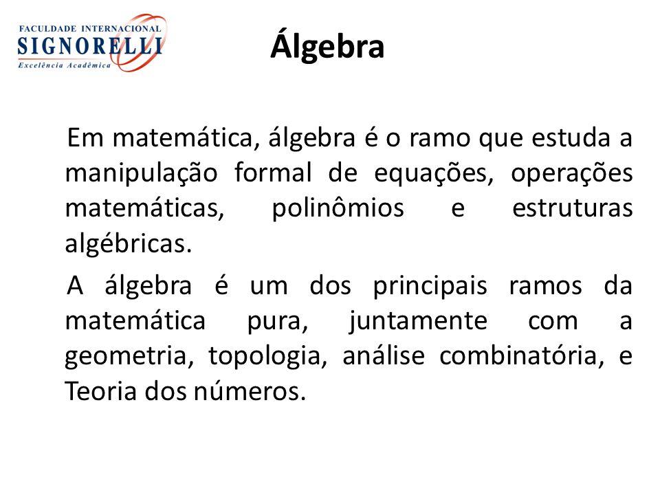 Álgebra Em matemática, álgebra é o ramo que estuda a manipulação formal de equações, operações matemáticas, polinômios e estruturas algébricas.