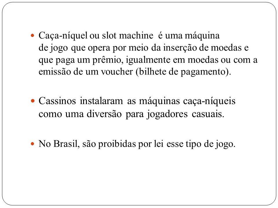 Caça-níquel ou slot machine é uma máquina de jogo que opera por meio da inserção de moedas e que paga um prêmio, igualmente em moedas ou com a emissão de um voucher (bilhete de pagamento).