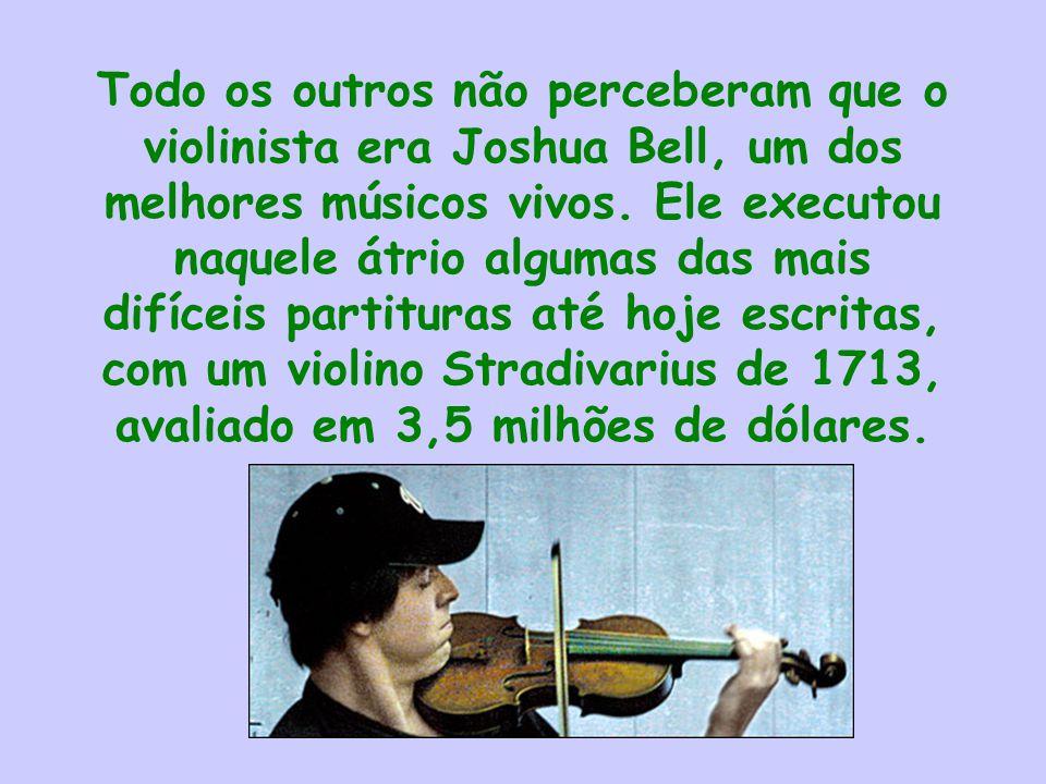 Todo os outros não perceberam que o violinista era Joshua Bell, um dos melhores músicos vivos.