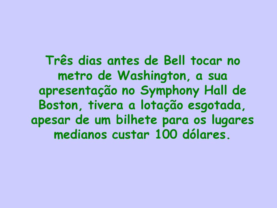 Três dias antes de Bell tocar no metro de Washington, a sua apresentação no Symphony Hall de Boston, tivera a lotação esgotada, apesar de um bilhete para os lugares medianos custar 100 dólares.