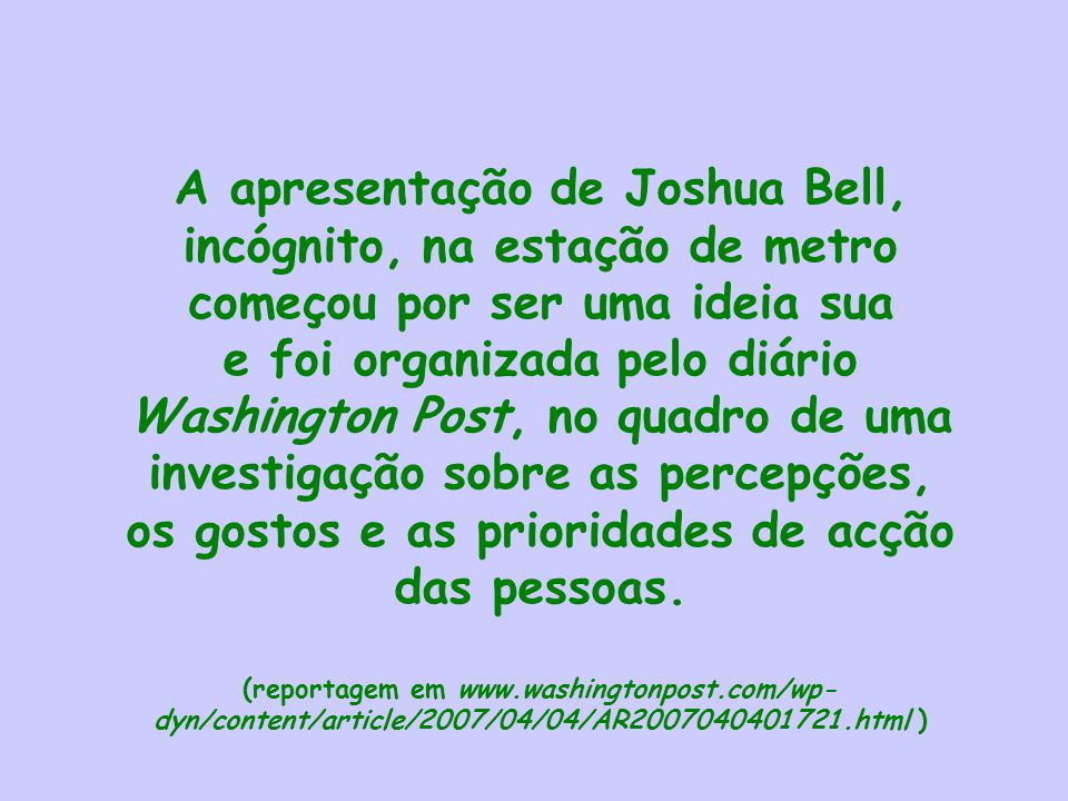 A apresentação de Joshua Bell, incógnito, na estação de metro começou por ser uma ideia sua e foi organizada pelo diário Washington Post, no quadro de uma investigação sobre as percepções, os gostos e as prioridades de acção das pessoas.