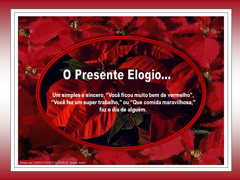 O Presente Elogio... Um simples e sincero, Você ficou muito bem de vermelho , Você fez um super trabalho, ou Que comida maravilhosa,