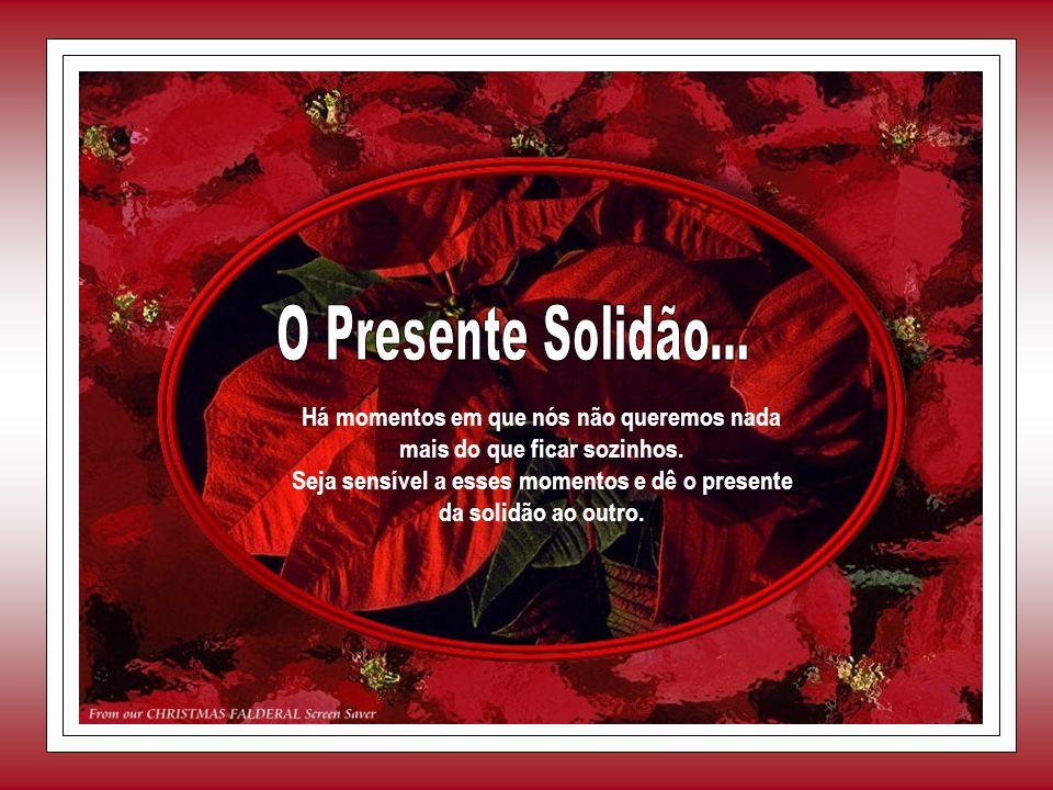 O Presente Solidão... Há momentos em que nós não queremos nada