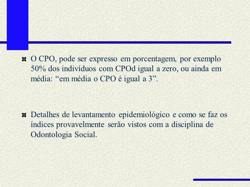 O CPO, pode ser expresso em porcentagem, por exemplo 50% dos indivíduos com CPOd igual a zero, ou ainda em média: em média o CPO é igual a 3 .