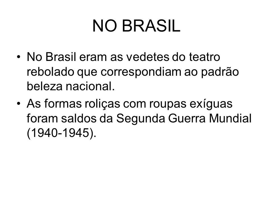 NO BRASIL No Brasil eram as vedetes do teatro rebolado que correspondiam ao padrão beleza nacional.