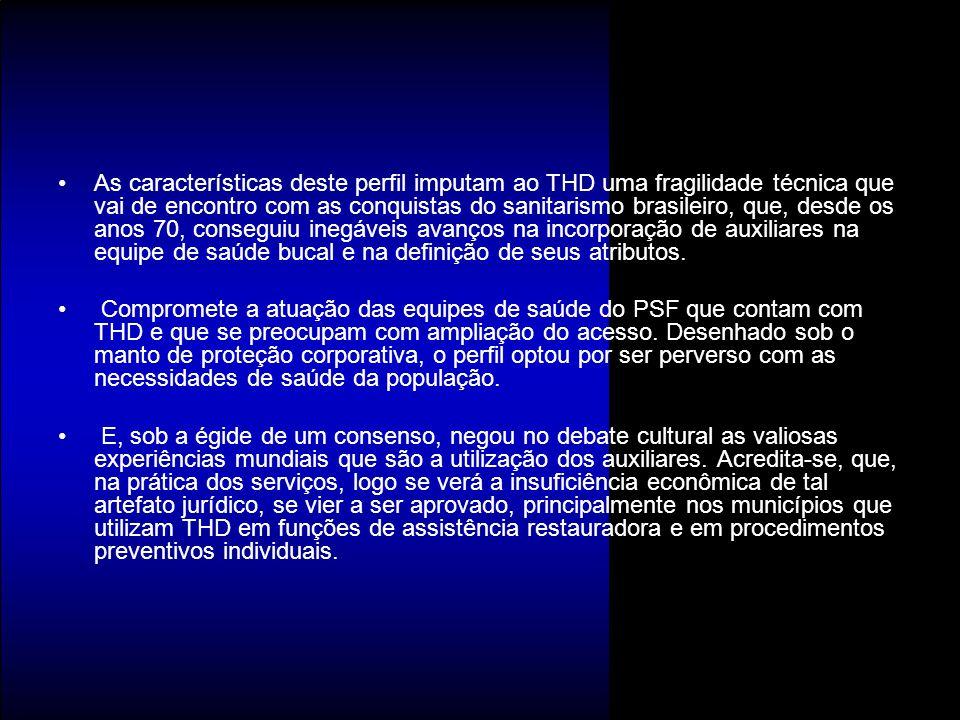 As características deste perfil imputam ao THD uma fragilidade técnica que vai de encontro com as conquistas do sanitarismo brasileiro, que, desde os anos 70, conseguiu inegáveis avanços na incorporação de auxiliares na equipe de saúde bucal e na definição de seus atributos.