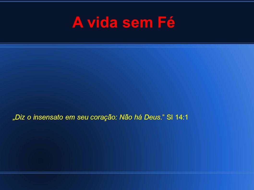 """A vida sem Fé """"Diz o insensato em seu coração: Não há Deus. Sl 14:1"""