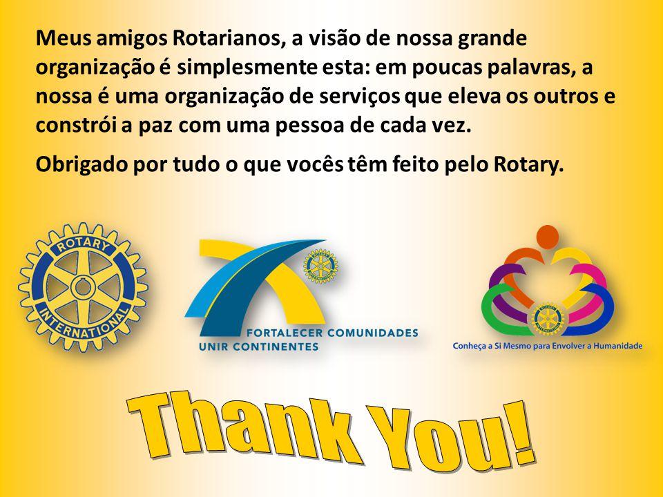 Meus amigos Rotarianos, a visão de nossa grande organização é simplesmente esta: em poucas palavras, a nossa é uma organização de serviços que eleva os outros e constrói a paz com uma pessoa de cada vez.