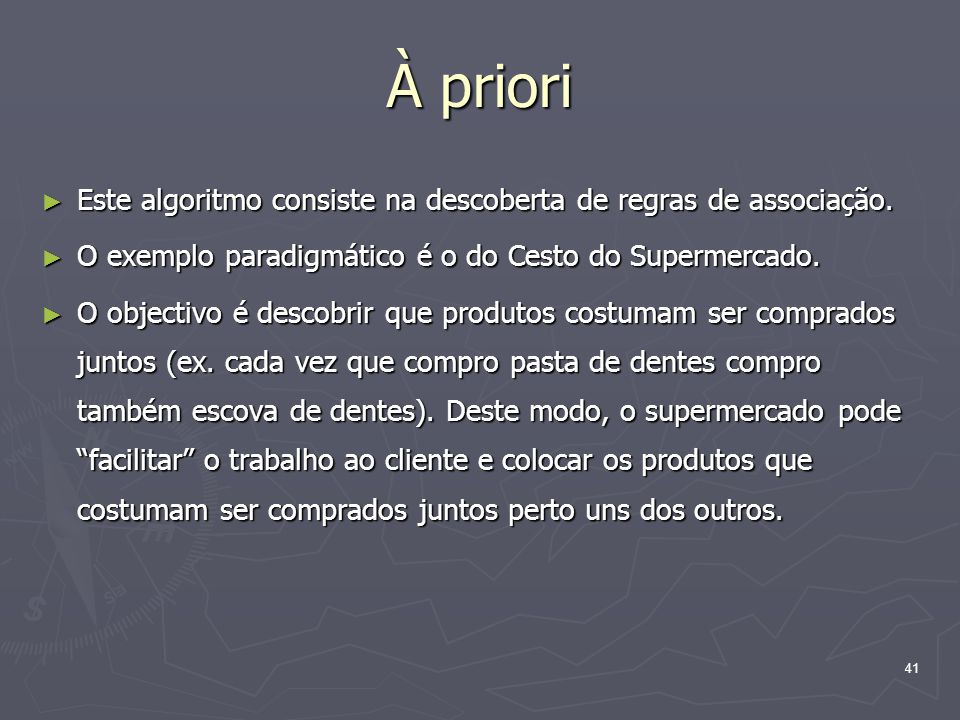 À priori Este algoritmo consiste na descoberta de regras de associação. O exemplo paradigmático é o do Cesto do Supermercado.