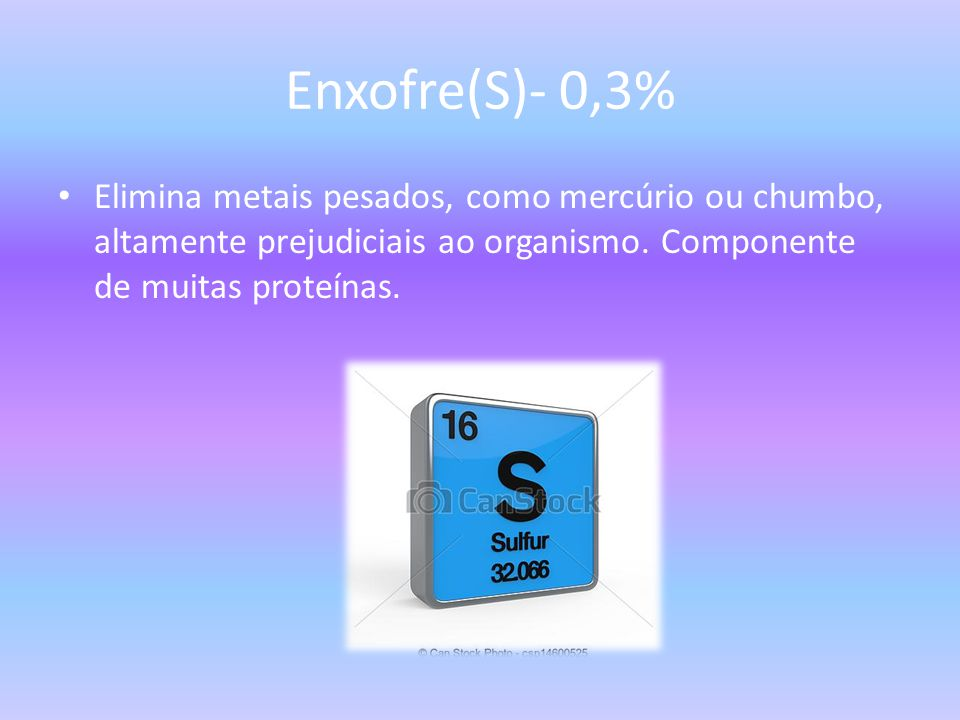 Enxofre(S)- 0,3% Elimina metais pesados, como mercúrio ou chumbo, altamente prejudiciais ao organismo.