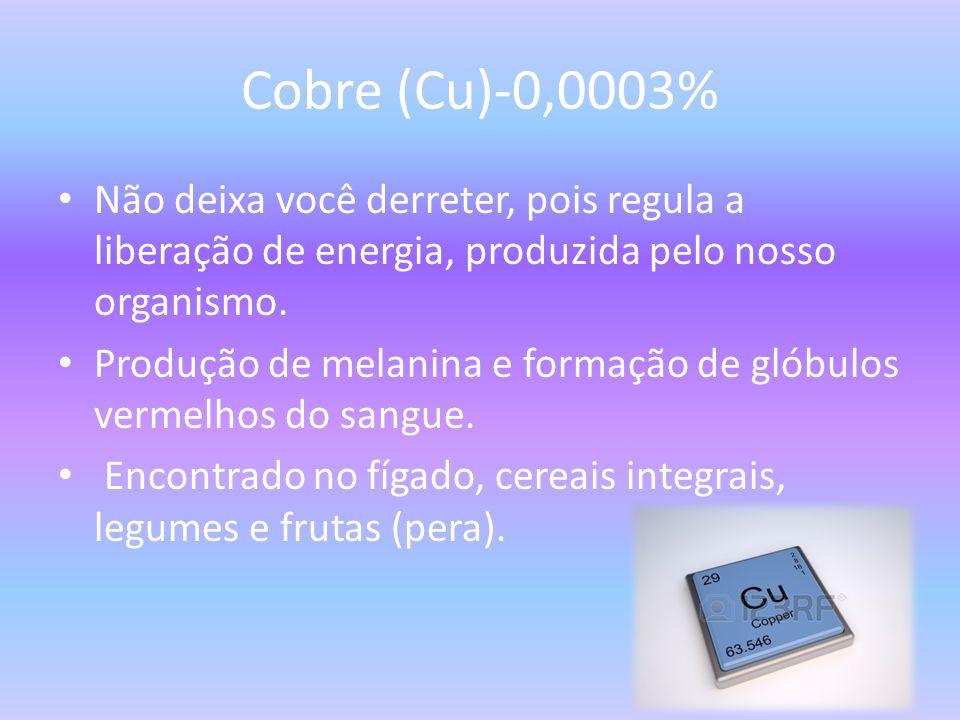Cobre (Cu)-0,0003% Não deixa você derreter, pois regula a liberação de energia, produzida pelo nosso organismo.
