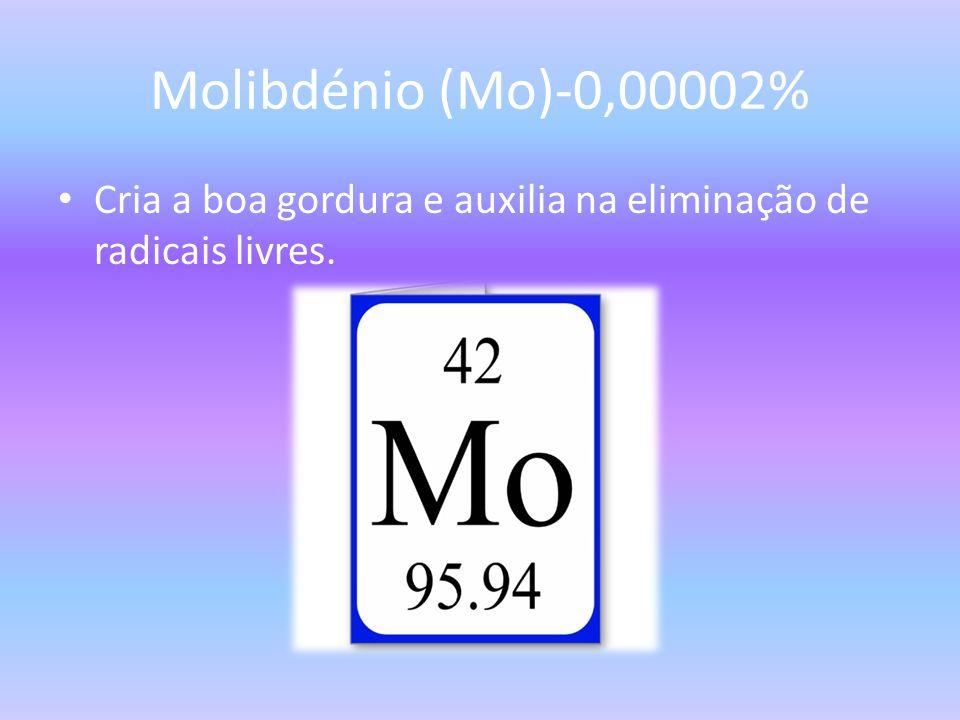 Molibdénio (Mo)-0,00002% Cria a boa gordura e auxilia na eliminação de radicais livres.