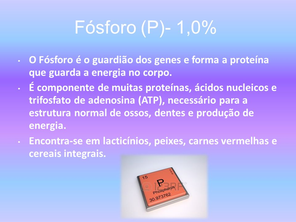 Fósforo (P)- 1,0% O Fósforo é o guardião dos genes e forma a proteína que guarda a energia no corpo.