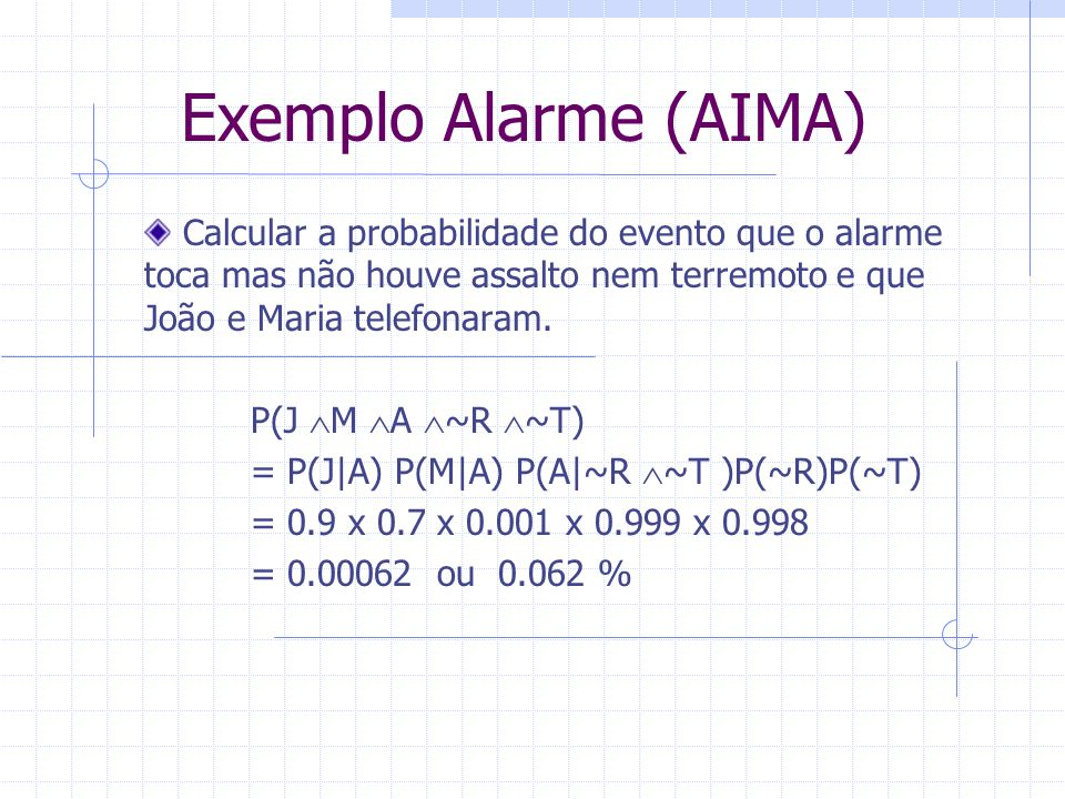 Exemplo Alarme (AIMA) Calcular a probabilidade do evento que o alarme toca mas não houve assalto nem terremoto e que João e Maria telefonaram.