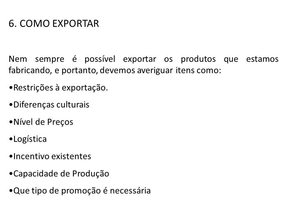 6. COMO EXPORTAR Nem sempre é possível exportar os produtos que estamos fabricando, e portanto, devemos averiguar itens como: