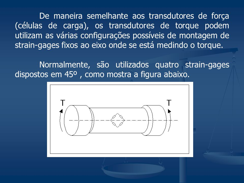 De maneira semelhante aos transdutores de força (células de carga), os transdutores de torque podem utilizam as várias configurações possíveis de montagem de strain-gages fixos ao eixo onde se está medindo o torque.