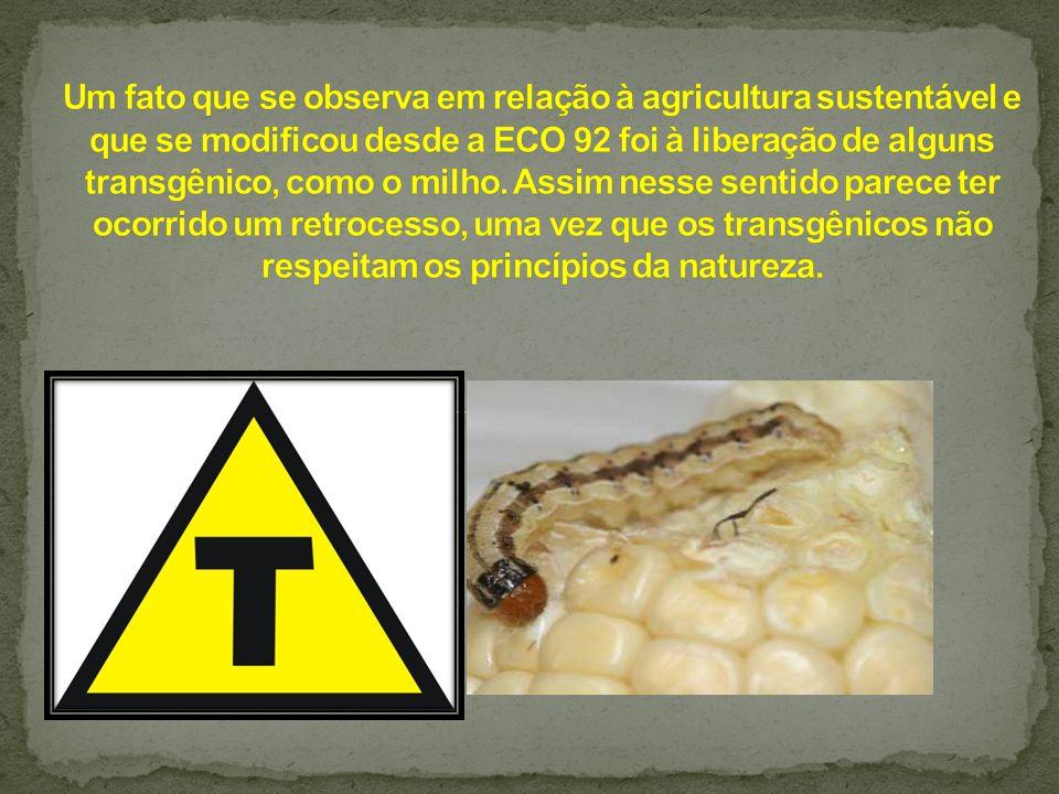 Um fato que se observa em relação à agricultura sustentável e que se modificou desde a ECO 92 foi à liberação de alguns transgênico, como o milho.