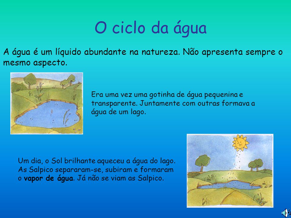 O ciclo da água A água é um líquido abundante na natureza. Não apresenta sempre o mesmo aspecto.