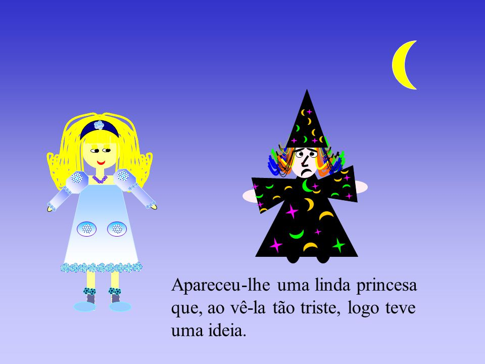 Apareceu-lhe uma linda princesa que, ao vê-la tão triste, logo teve uma ideia.