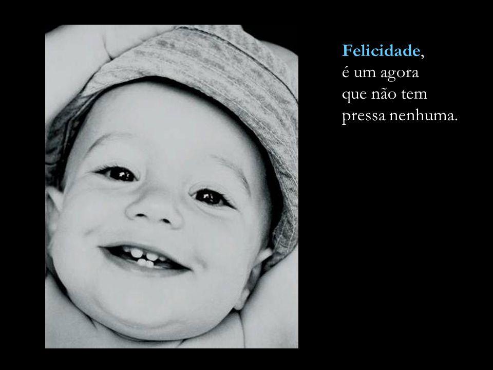 Felicidade, é um agora que não tem pressa nenhuma.