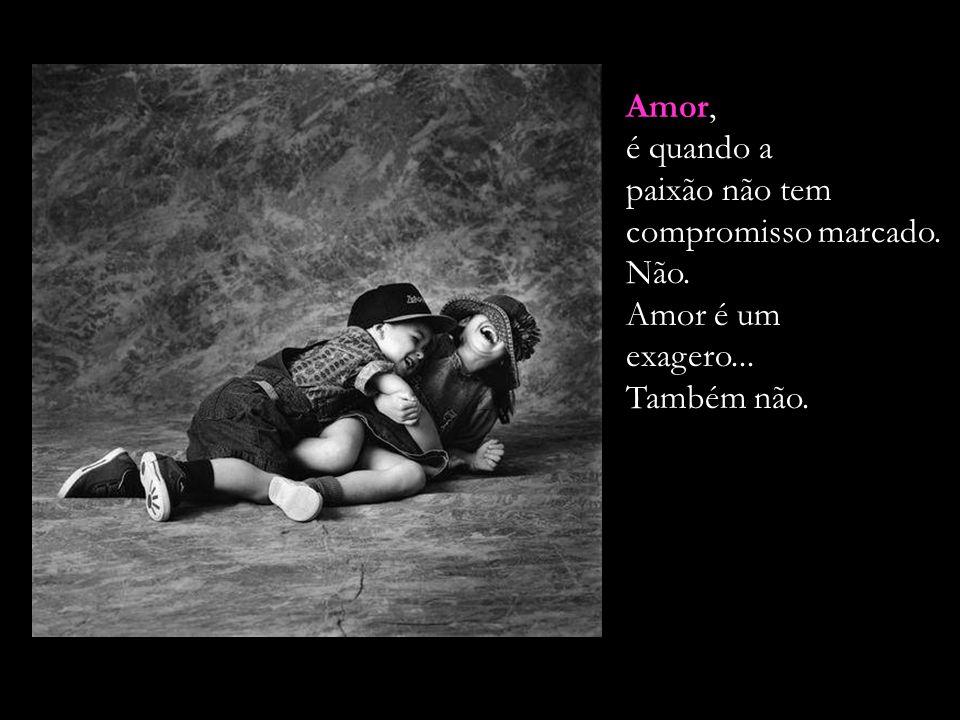 Amor, é quando a paixão não tem compromisso marcado. Não. Amor é um exagero... Também não.