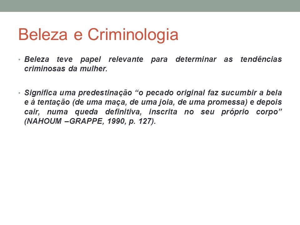 Beleza e Criminologia Beleza teve papel relevante para determinar as tendências criminosas da mulher.