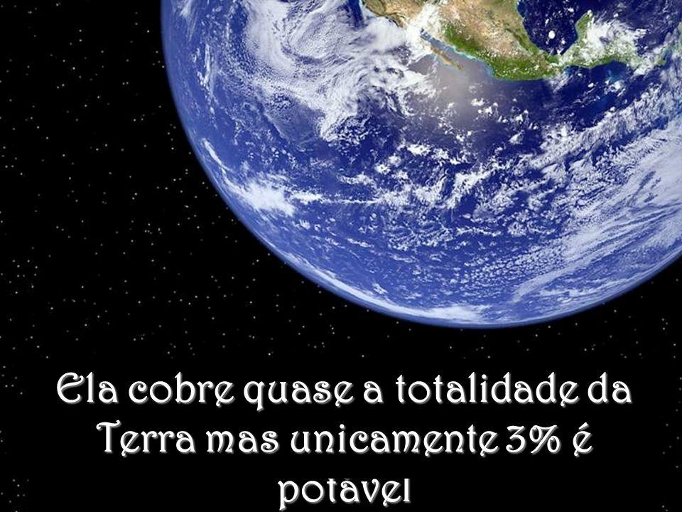 Ela cobre quase a totalidade da Terra mas unicamente 3% é potável