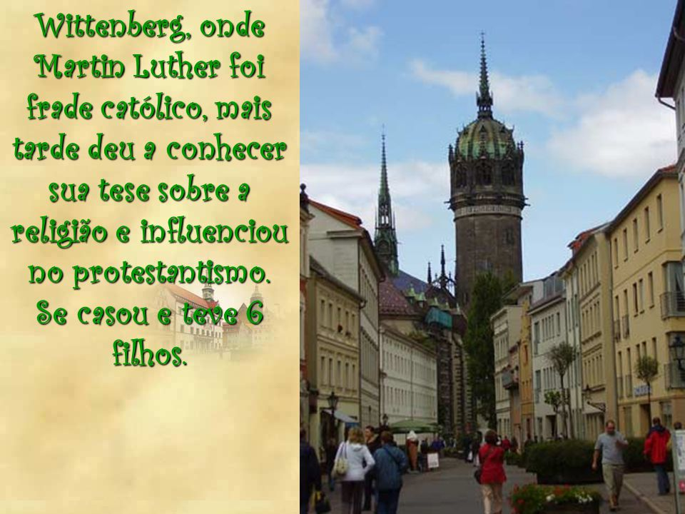 Wittenberg, onde Martin Luther foi frade católico, mais tarde deu a conhecer sua tese sobre a religião e influenciou no protestantismo.