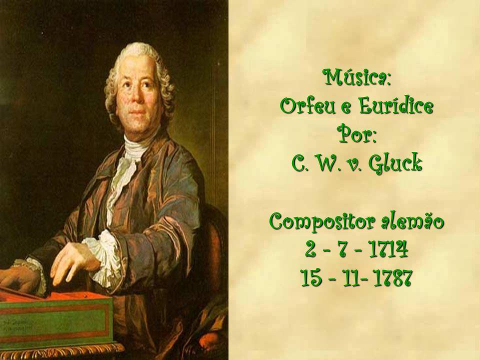Música: Orfeu e Eurídice Por: C. W. v. Gluck Compositor alemão 2 - 7 - 1714 15 - 11- 1787