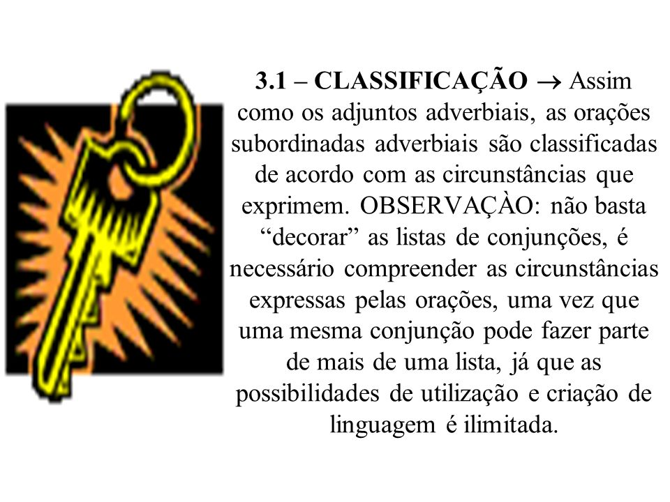 3.1 – CLASSIFICAÇÃO  Assim como os adjuntos adverbiais, as orações subordinadas adverbiais são classificadas de acordo com as circunstâncias que exprimem.