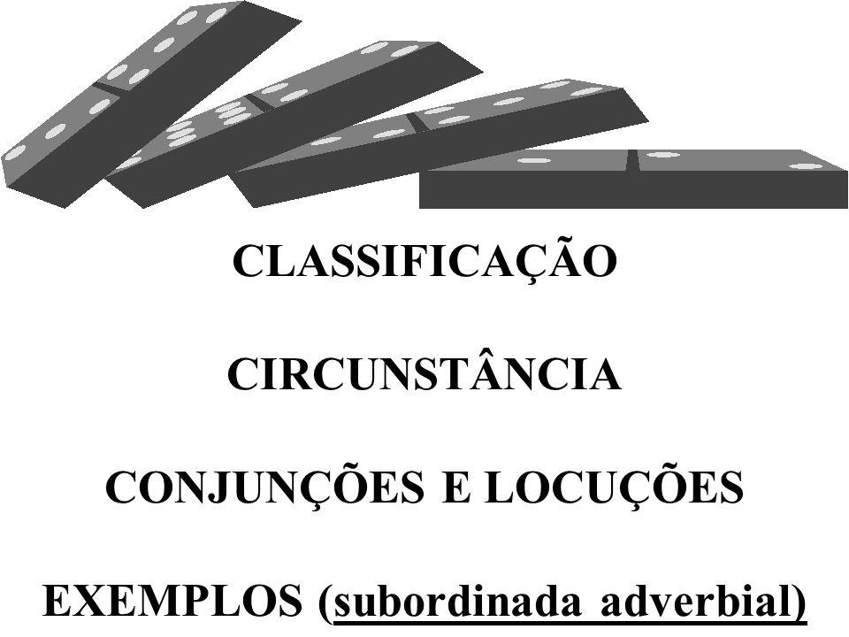 CLASSIFICAÇÃO CIRCUNSTÂNCIA CONJUNÇÕES E LOCUÇÕES EXEMPLOS (subordinada adverbial)