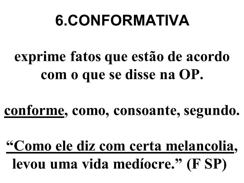 6.CONFORMATIVA exprime fatos que estão de acordo com o que se disse na OP.