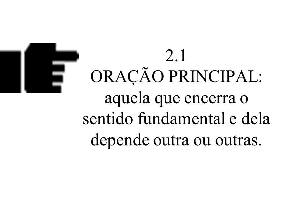 2.1 ORAÇÃO PRINCIPAL: aquela que encerra o sentido fundamental e dela depende outra ou outras.