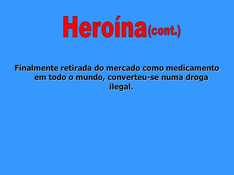 Heroína (cont.) Finalmente retirada do mercado como medicamento em todo o mundo, converteu-se numa droga ilegal.