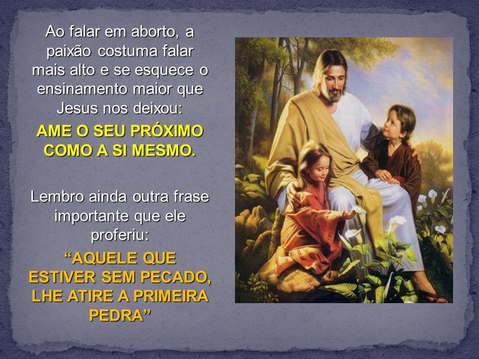 Ao falar em aborto, a paixão costuma falar mais alto e se esquece o ensinamento maior que Jesus nos deixou: AME O SEU PRÓXIMO COMO A SI MESMO.