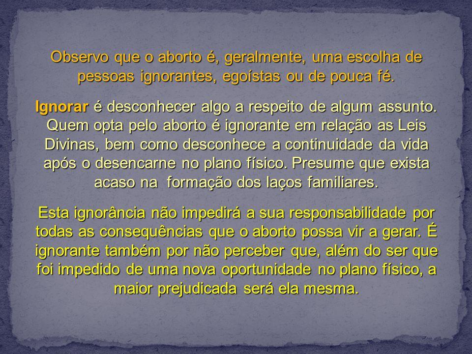 Observo que o aborto é, geralmente, uma escolha de pessoas ignorantes, egoístas ou de pouca fé.