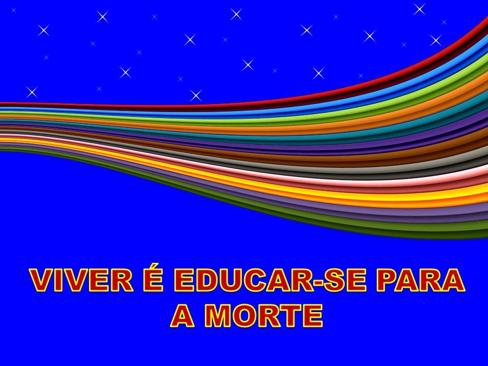 VIVER É EDUCAR-SE PARA A MORTE