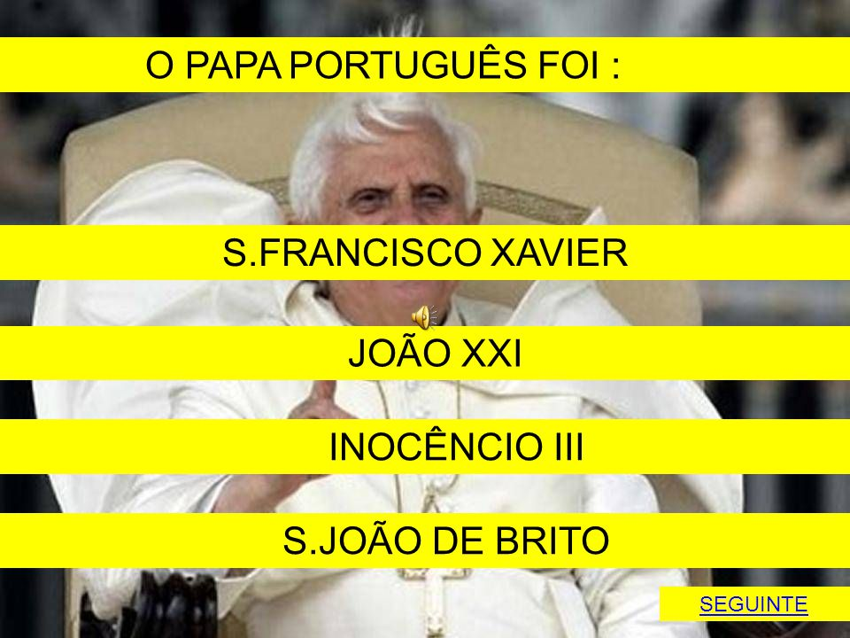O PAPA PORTUGUÊS FOI : S.FRANCISCO XAVIER JOÃO XXI INOCÊNCIO III