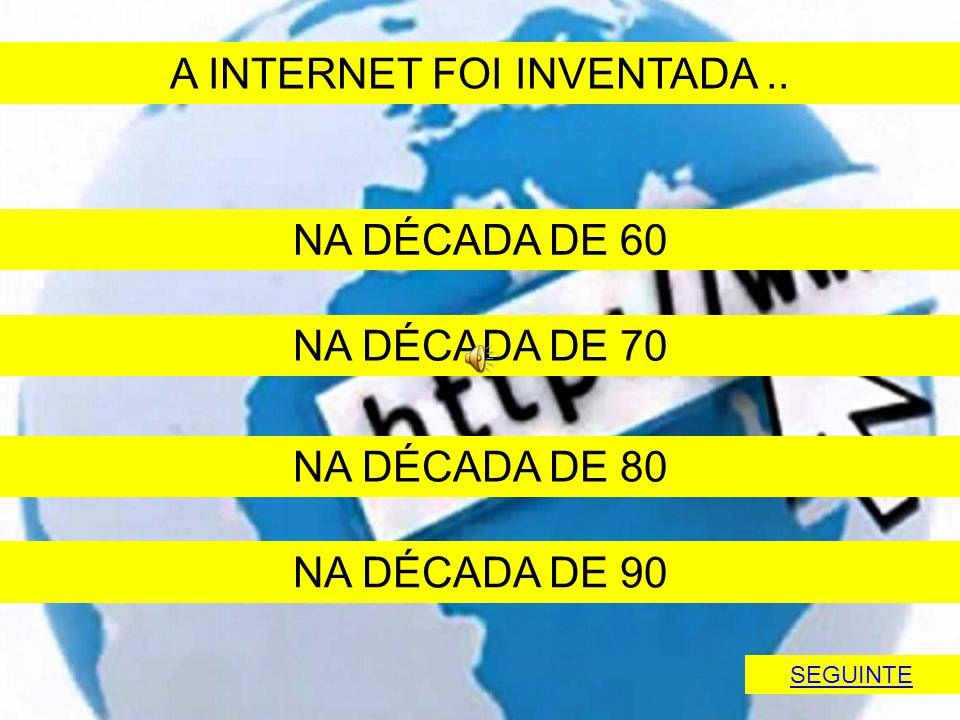 A INTERNET FOI INVENTADA ..