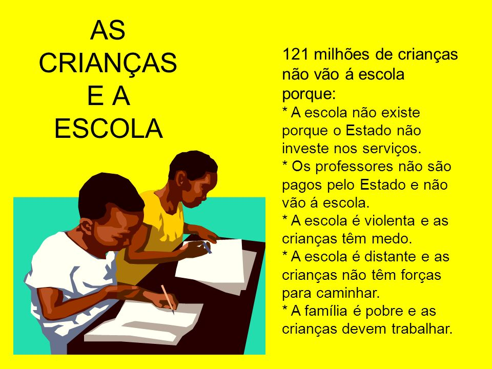 AS CRIANÇAS E A ESCOLA 121 milhões de crianças não vão á escola porque: * A escola não existe porque o Estado não investe nos serviços.