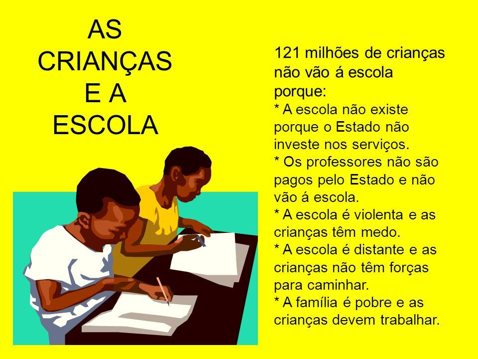 AS CRIANÇAS E A ESCOLA121 milhões de crianças não vão á escola porque: * A escola não existe porque o Estado não investe nos serviços.